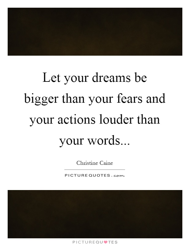 Let your dreams be bigger than your fears and your actions ...