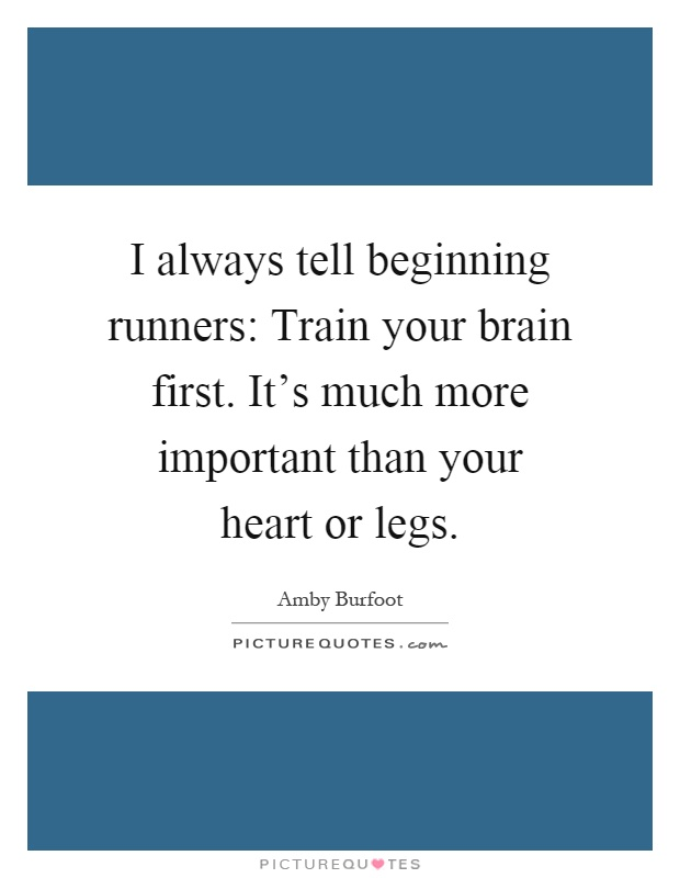 I always tell beginning runners: Train your brain first. It's much more important than your heart or legs Picture Quote #1