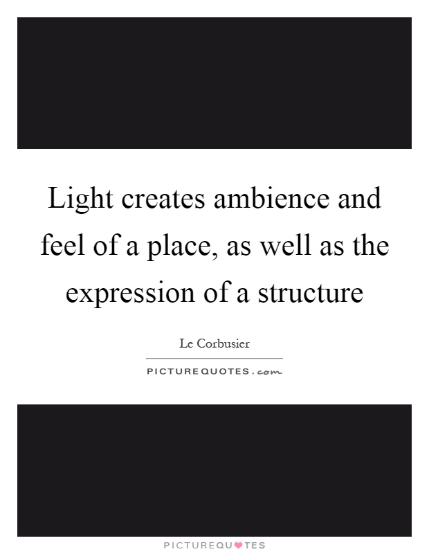 Light creates ambience and feel of a place, as well as the expression of a structure Picture Quote #1