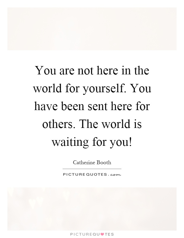 You are not here in the world for yourself. You have been sent here for others. The world is waiting for you! Picture Quote #1