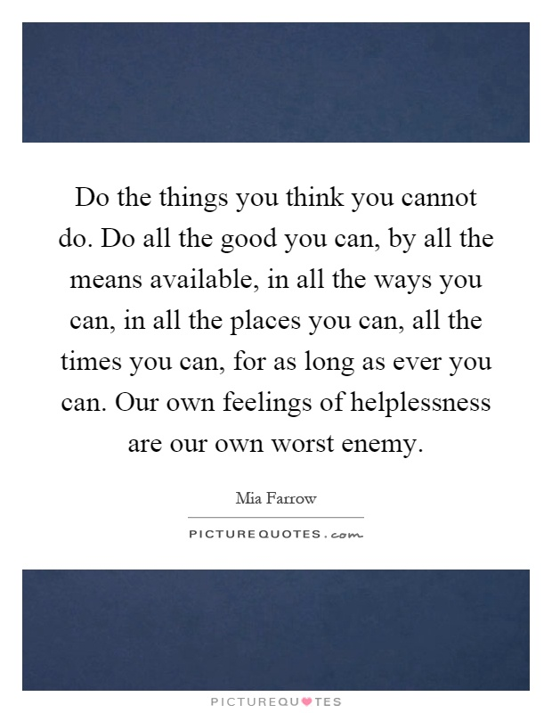 Do the things you think you cannot do. Do all the good you can, by all the means available, in all the ways you can, in all the places you can, all the times you can, for as long as ever you can. Our own feelings of helplessness are our own worst enemy Picture Quote #1
