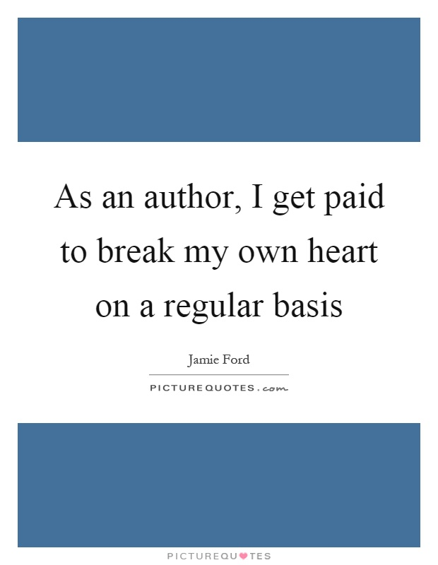 As an author, I get paid to break my own heart on a regular basis Picture Quote #1