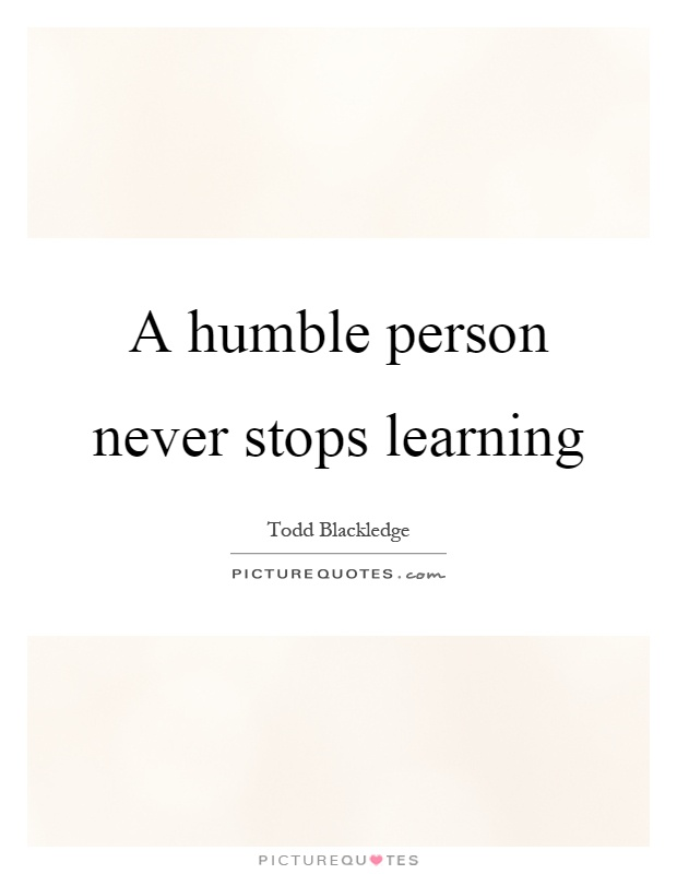 A humble person never stops learning Picture Quote #1