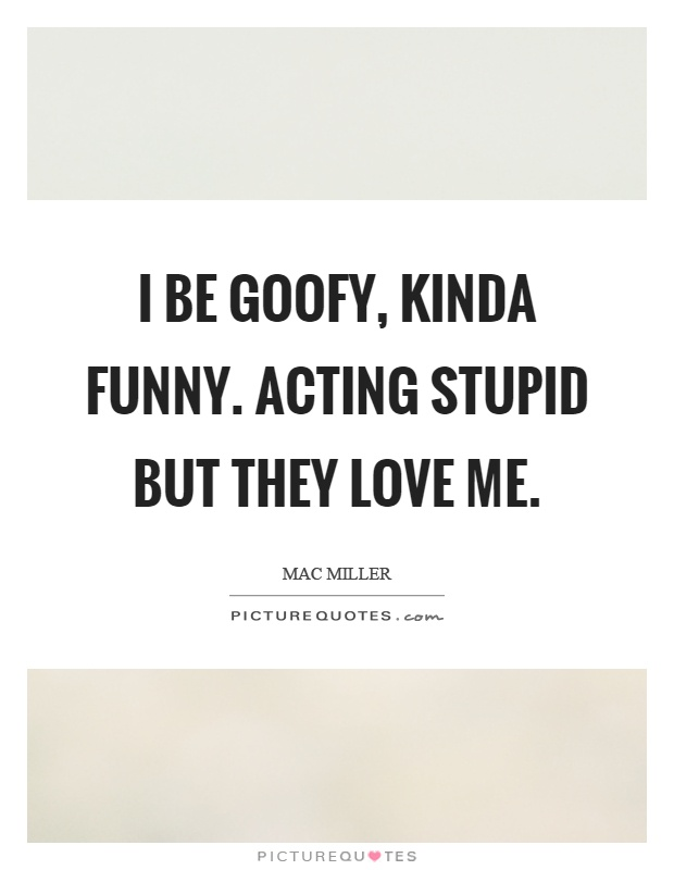 I be goofy, kinda funny. Acting stupid but they love me Picture Quote #1