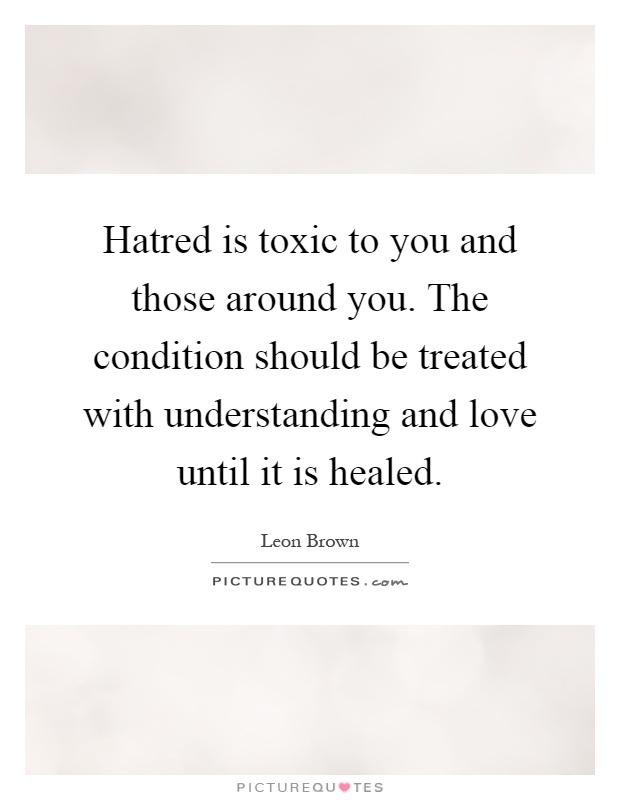 Hatred is toxic to you and those around you. The condition should be treated with understanding and love until it is healed Picture Quote #1