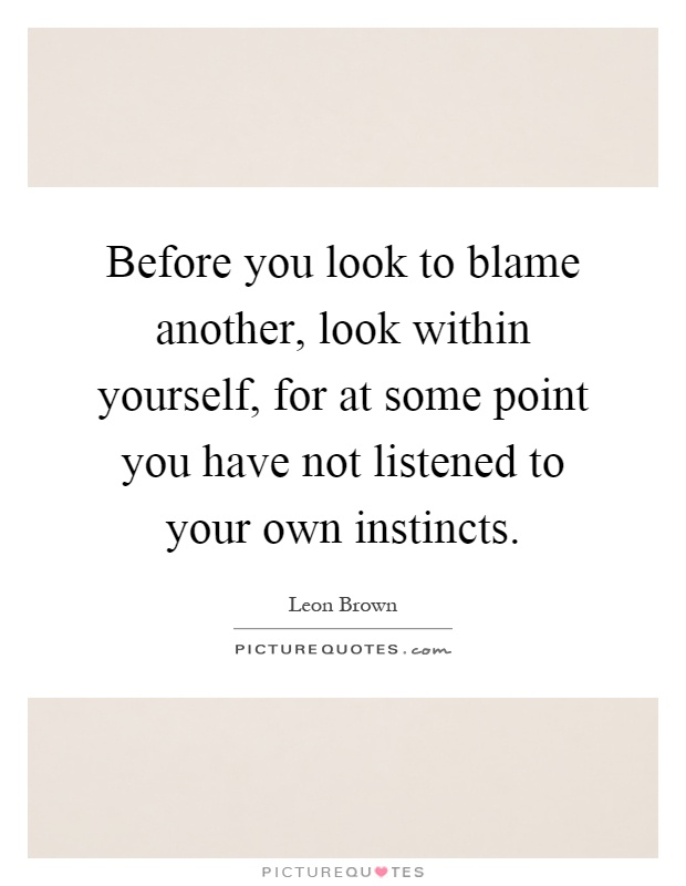 Before you look to blame another, look within yourself, for at some point you have not listened to your own instincts Picture Quote #1