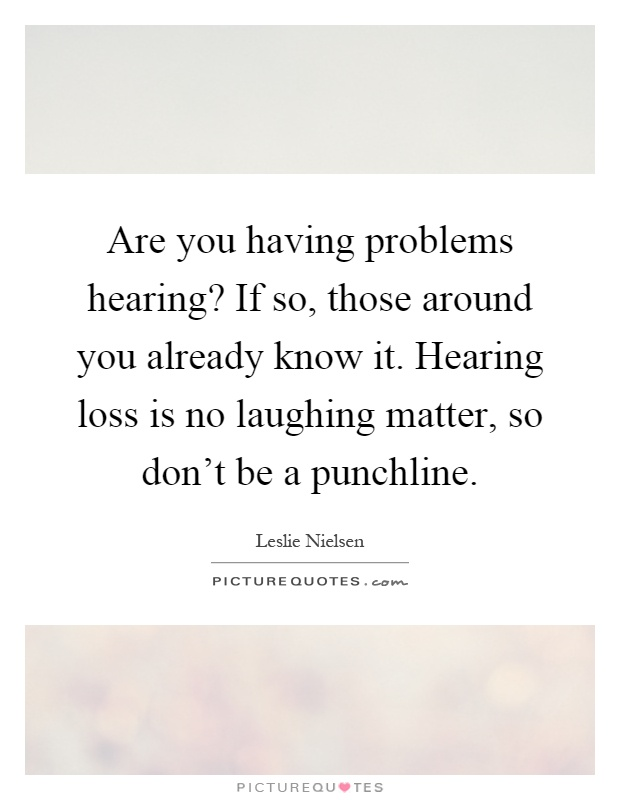 Are you having problems hearing? If so, those around you already know it. Hearing loss is no laughing matter, so don't be a punchline Picture Quote #1