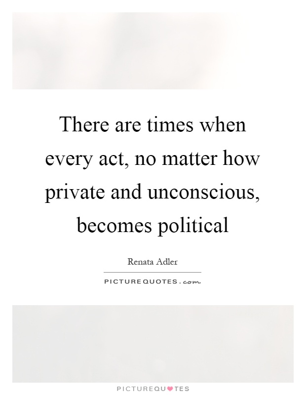 There are times when every act, no matter how private and unconscious, becomes political Picture Quote #1
