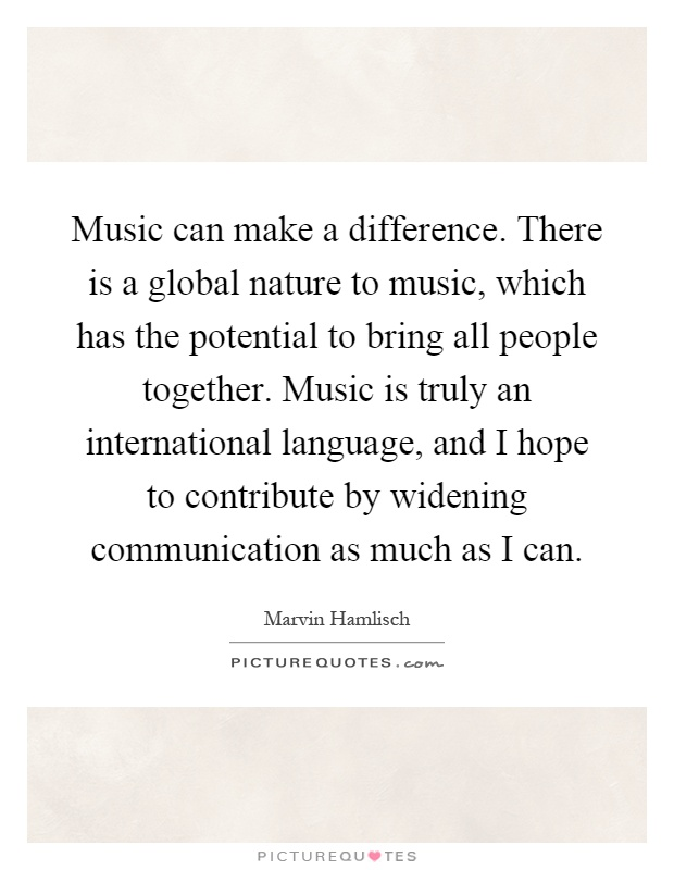 Music can make a difference. There is a global nature to music, which has the potential to bring all people together. Music is truly an international language, and I hope to contribute by widening communication as much as I can Picture Quote #1