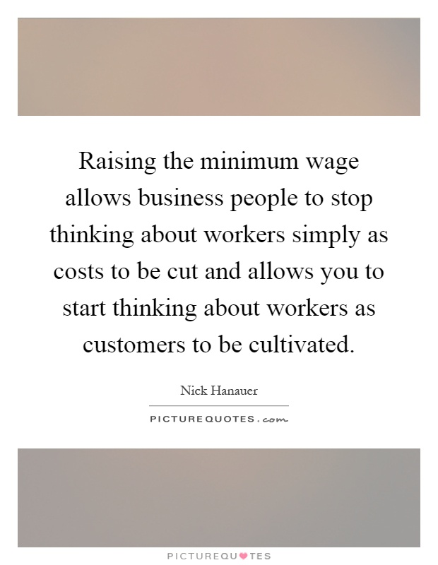 Raising the minimum wage allows business people to stop thinking about workers simply as costs to be cut and allows you to start thinking about workers as customers to be cultivated Picture Quote #1
