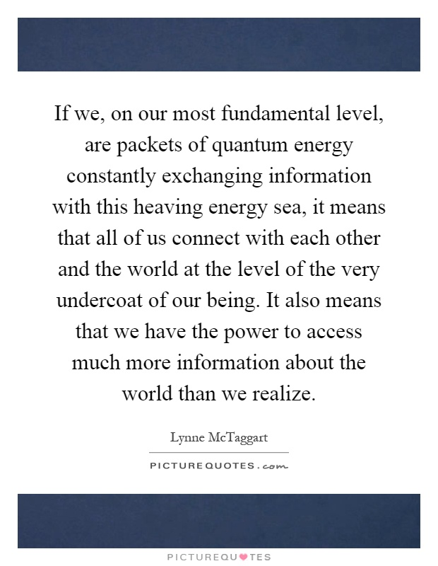 If we, on our most fundamental level, are packets of quantum energy constantly exchanging information with this heaving energy sea, it means that all of us connect with each other and the world at the level of the very undercoat of our being. It also means that we have the power to access much more information about the world than we realize Picture Quote #1
