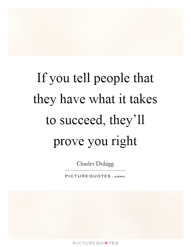 If you tell people that they have what it takes to succeed, they'll prove you right Picture Quote #1