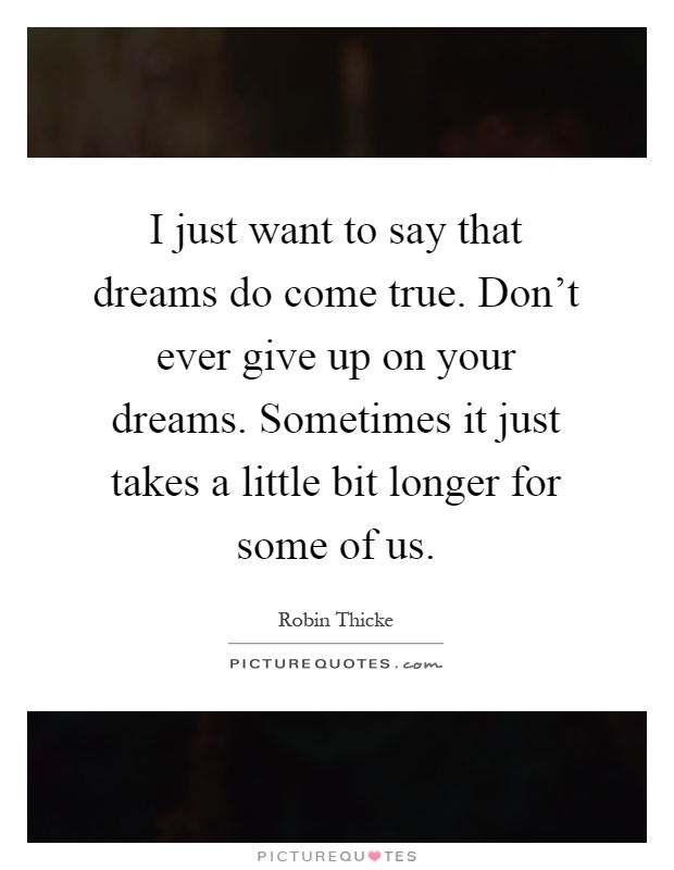 I just want to say that dreams do come true. Don't ever give up on your dreams. Sometimes it just takes a little bit longer for some of us Picture Quote #1