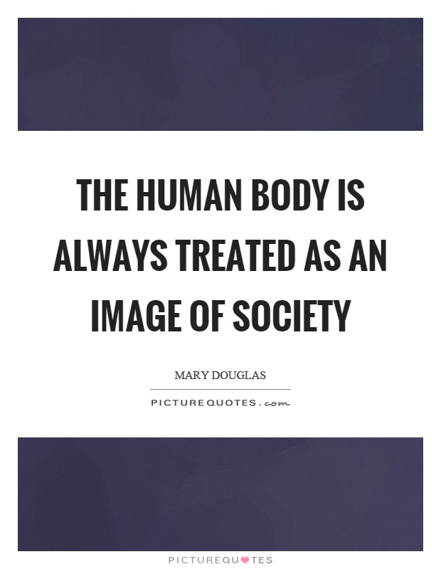 The human body is always treated as an image of society Picture Quote #1