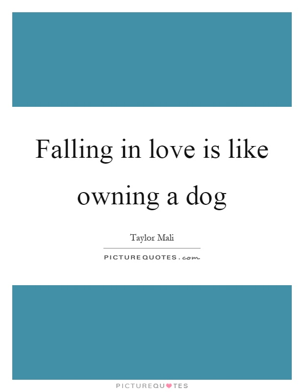 Falling in love is like owning a dog Picture Quote #1