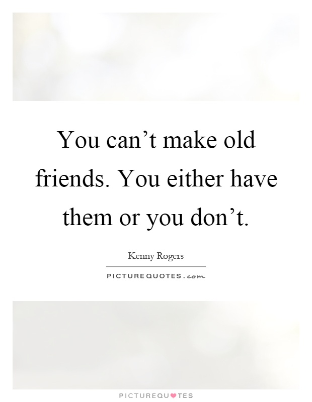 You can't make old friends. You either have them or you don't Picture Quote #1