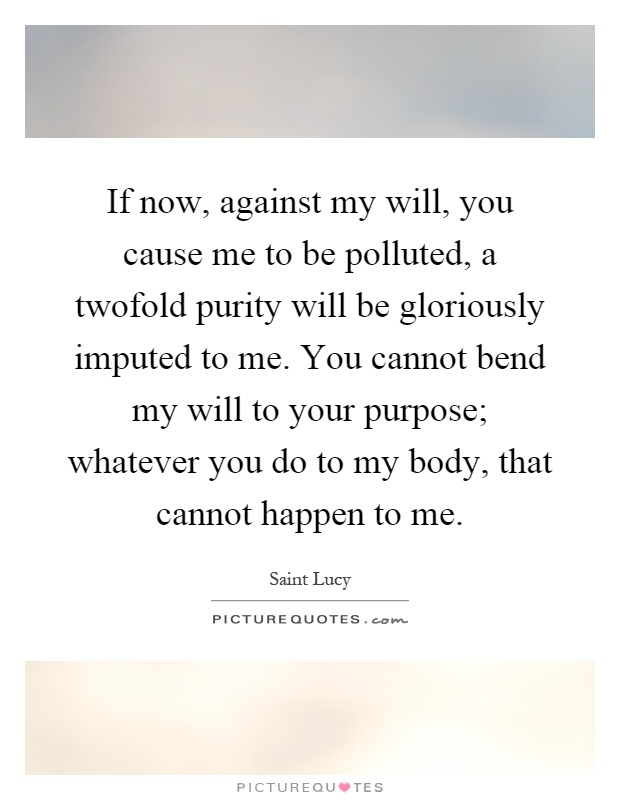 If now, against my will, you cause me to be polluted, a twofold purity will be gloriously imputed to me. You cannot bend my will to your purpose; whatever you do to my body, that cannot happen to me Picture Quote #1