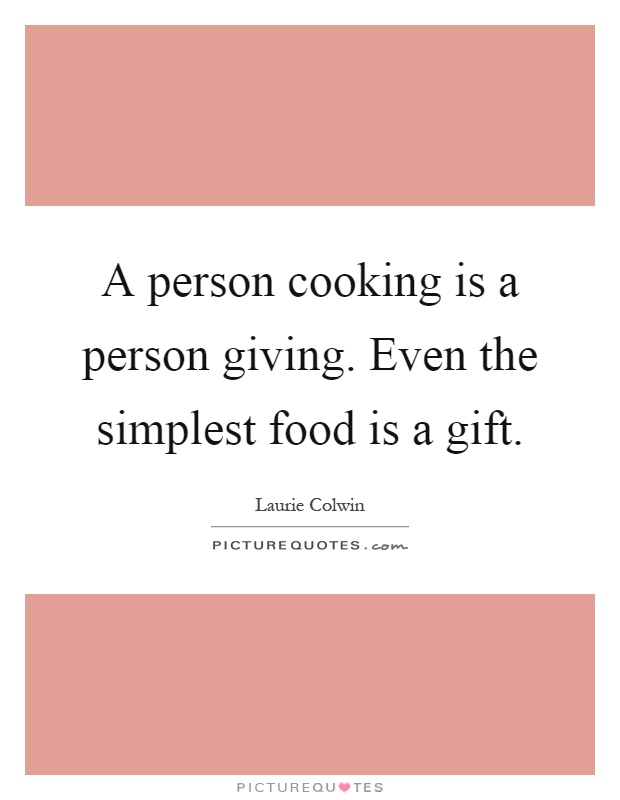 A person cooking is a person giving. Even the simplest food is a gift Picture Quote #1