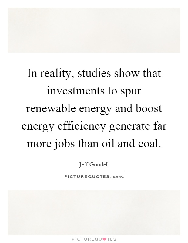 In reality, studies show that investments to spur renewable energy and boost energy efficiency generate far more jobs than oil and coal Picture Quote #1