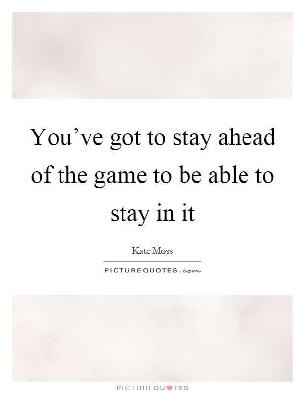 You've got to stay ahead of the game to be able to stay in it Picture Quote #1