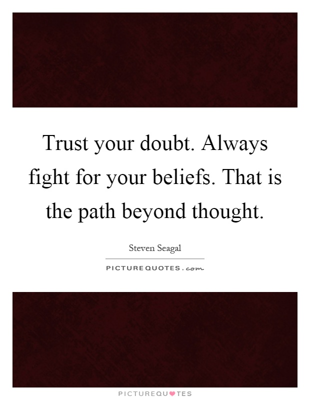 Trust your doubt. Always fight for your beliefs. That is the path beyond thought Picture Quote #1