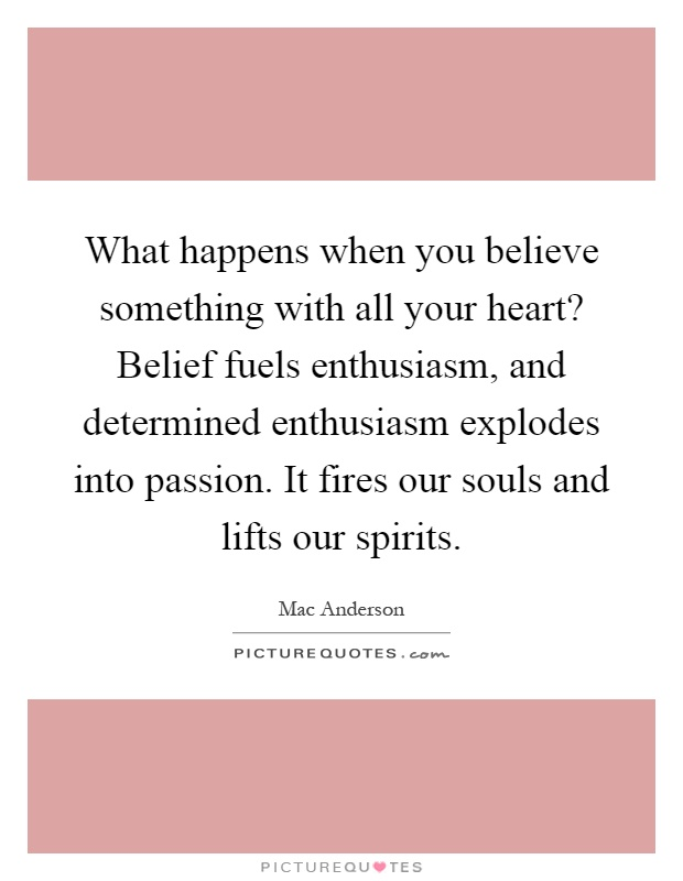 What happens when you believe something with all your heart? Belief fuels enthusiasm, and determined enthusiasm explodes into passion. It fires our souls and lifts our spirits Picture Quote #1