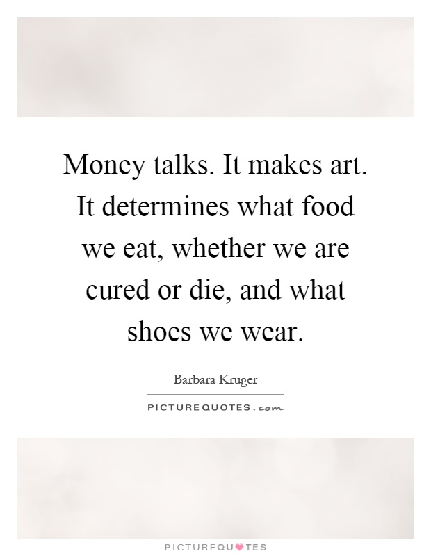 Money talks. It makes art. It determines what food we eat, whether we are cured or die, and what shoes we wear Picture Quote #1