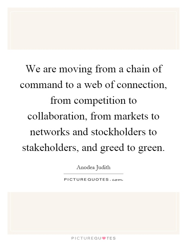 We are moving from a chain of command to a web of connection, from competition to collaboration, from markets to networks and stockholders to stakeholders, and greed to green Picture Quote #1