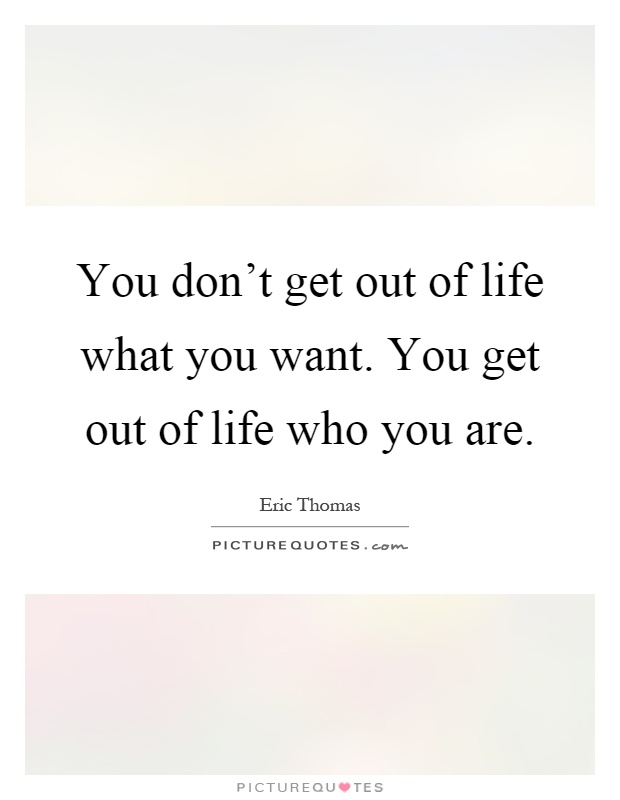 You don't get out of life what you want. You get out of life who you are Picture Quote #1