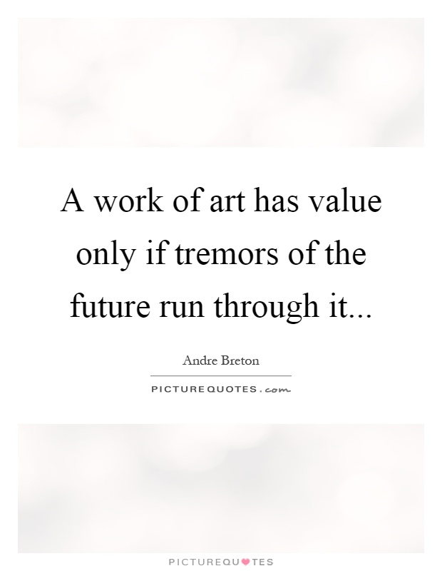 A work of art has value only if tremors of the future run through it Picture Quote #1