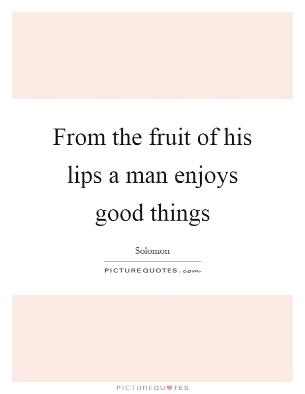 From the fruit of his lips a man enjoys good things Picture Quote #1
