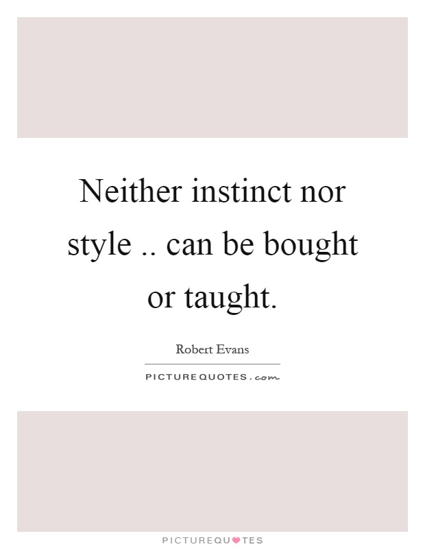Neither instinct nor style.. can be bought or taught Picture Quote #1