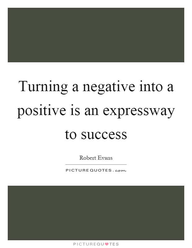 Turning a negative into a positive is an expressway to success Picture Quote #1