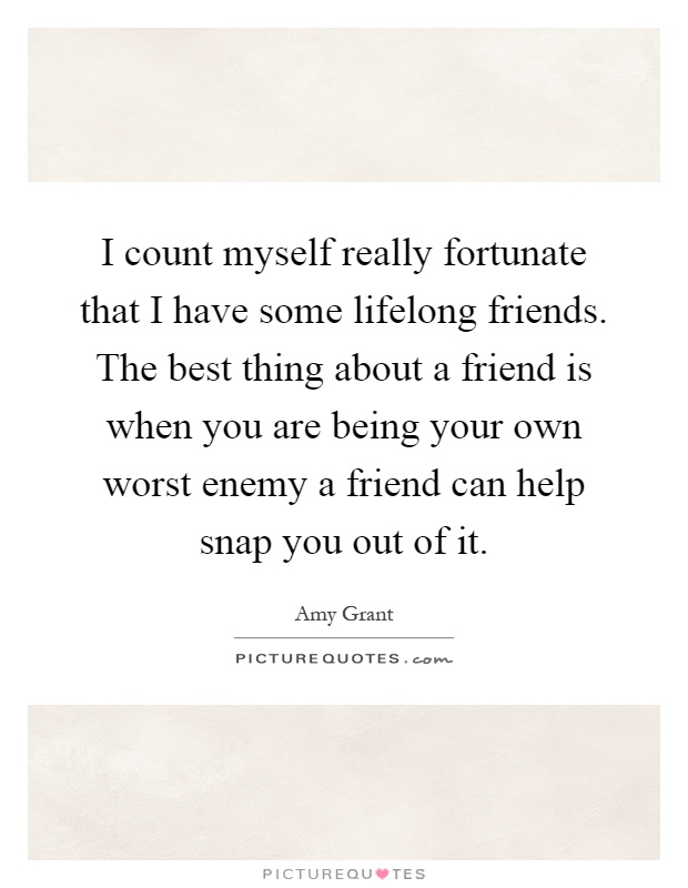 I count myself really fortunate that I have some lifelong ...