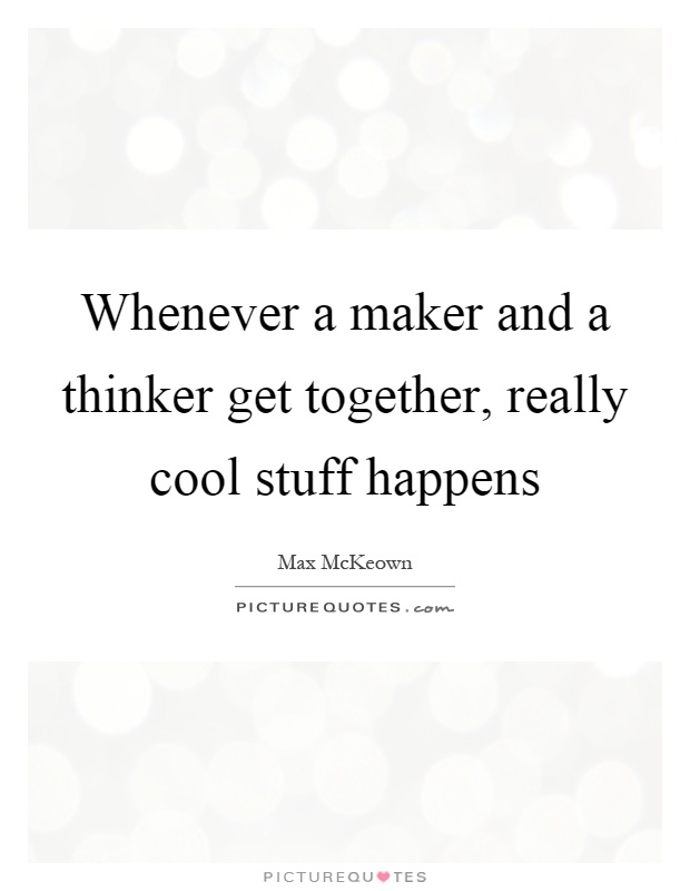 Whenever a maker and a thinker get together, really cool stuff happens Picture Quote #1