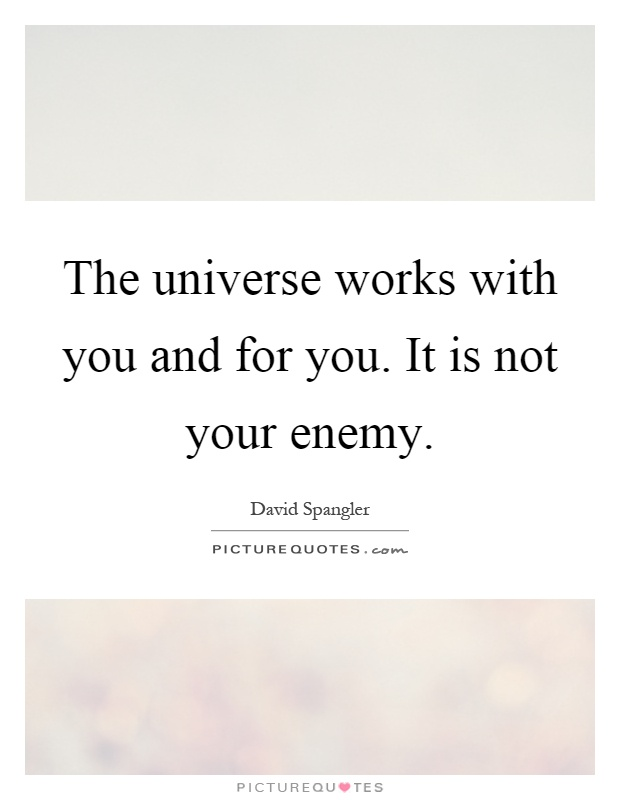 The universe works with you and for you. It is not your enemy Picture Quote #1