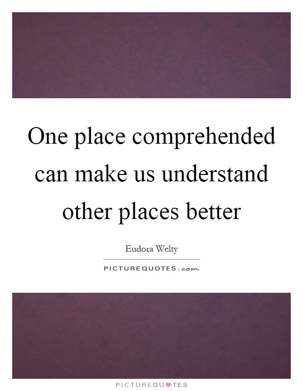 One place comprehended can make us understand other places better Picture Quote #1