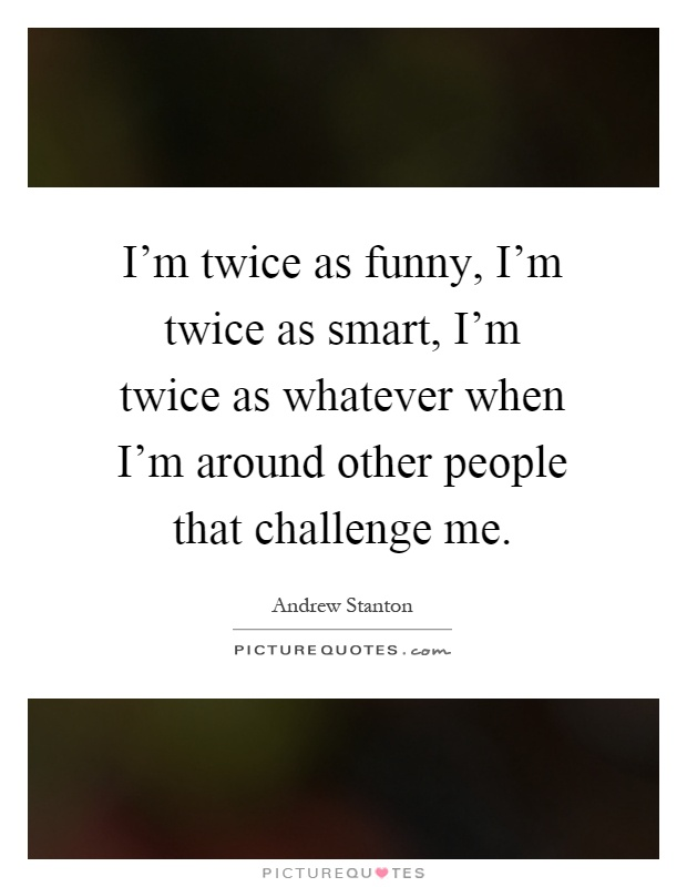 I'm twice as funny, I'm twice as smart, I'm twice as whatever when I'm around other people that challenge me Picture Quote #1