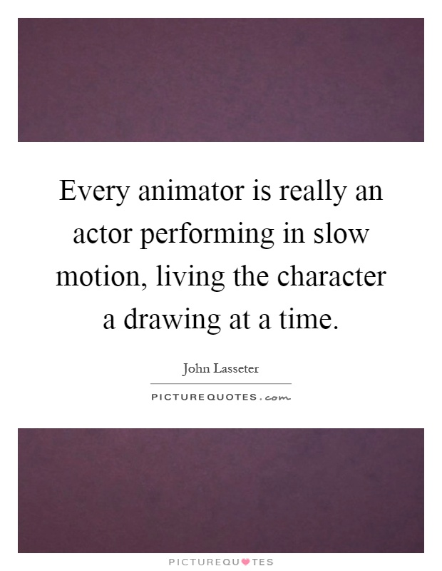 Every animator is really an actor performing in slow motion, living the character a drawing at a time Picture Quote #1