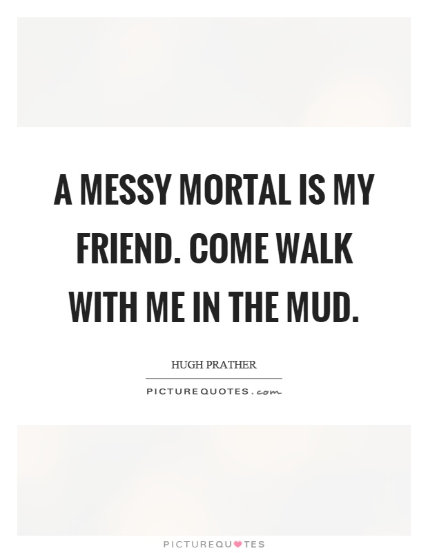 A messy mortal is my friend. Come walk with me in the mud Picture Quote #1