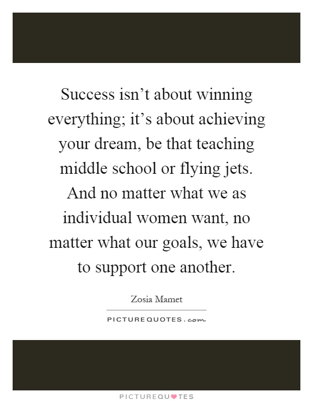 Success isn't about winning everything; it's about achieving your dream, be that teaching middle school or flying jets. And no matter what we as individual women want, no matter what our goals, we have to support one another Picture Quote #1