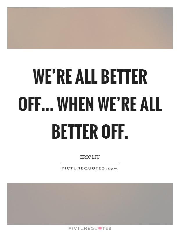 We're all better off... when we're all better off Picture Quote #1