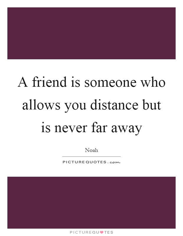 A friend is someone who allows you distance but is never far away Picture Quote #1