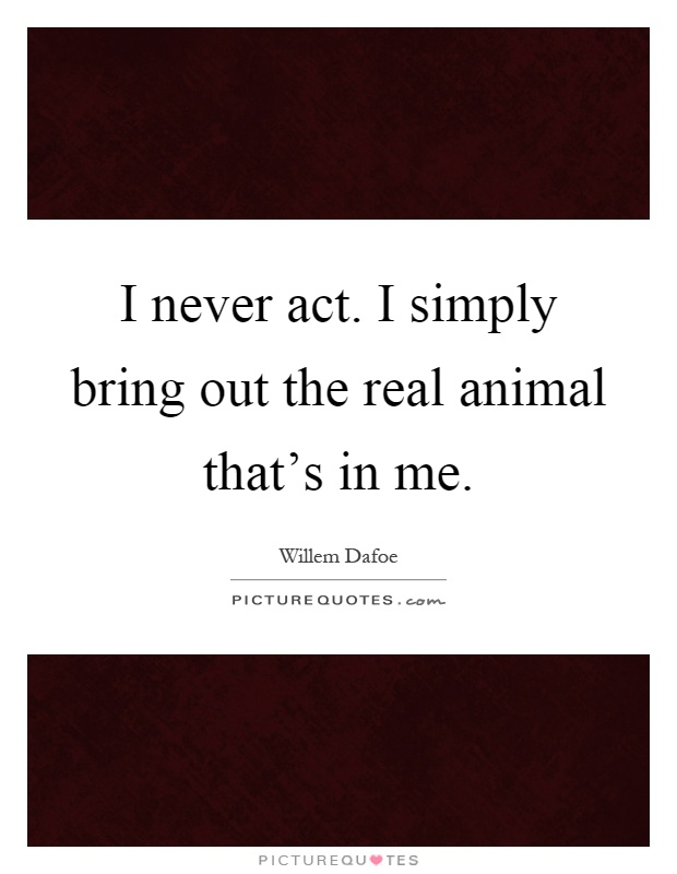 I never act. I simply bring out the real animal that's in me Picture Quote #1
