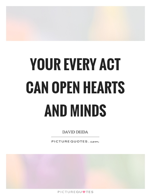 Your every act can open hearts and minds Picture Quote #1