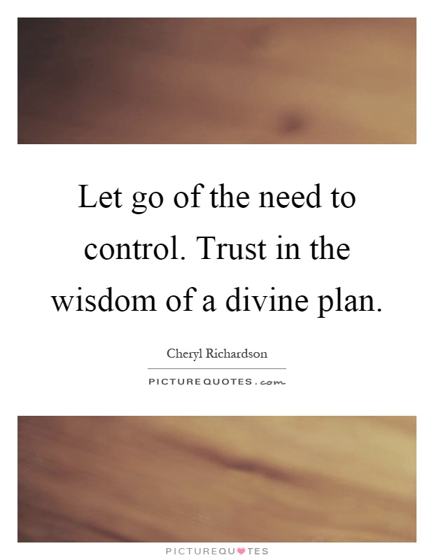 Let go of the need to control. Trust in the wisdom of a divine plan Picture Quote #1