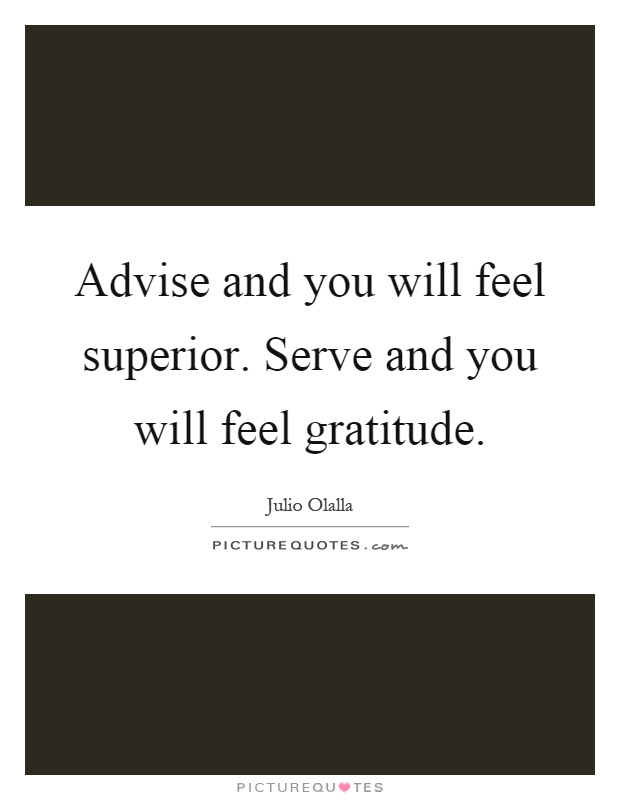 Advise and you will feel superior. Serve and you will feel gratitude Picture Quote #1