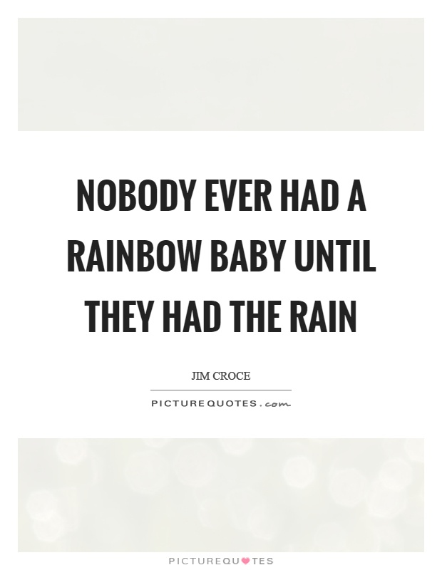 Nobody ever had a rainbow baby until they had the rain ...