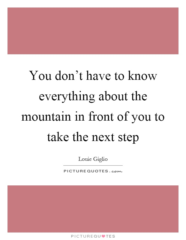 You don't have to know everything about the mountain in front of you to take the next step Picture Quote #1