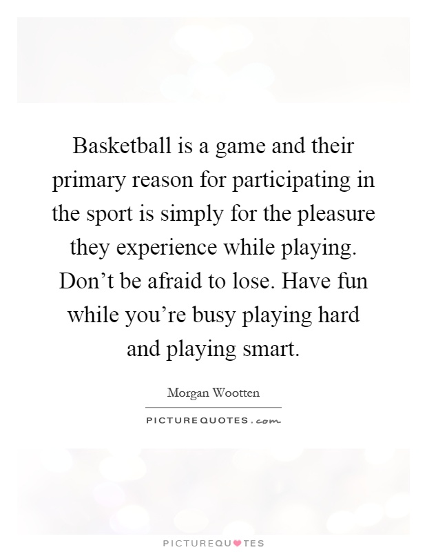 Basketball is a game and their primary reason for participating in the sport is simply for the pleasure they experience while playing. Don't be afraid to lose. Have fun while you're busy playing hard and playing smart Picture Quote #1